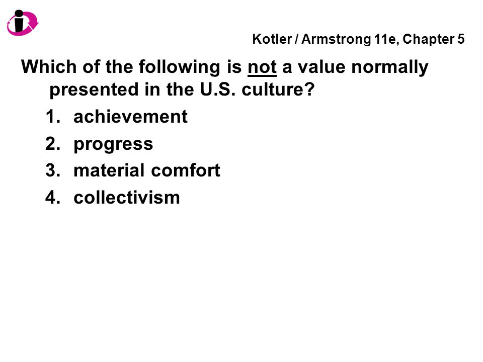 Kotler / Armstrong 11e, Chapter 5 Which of the following is not a value normally presented in the U.S.