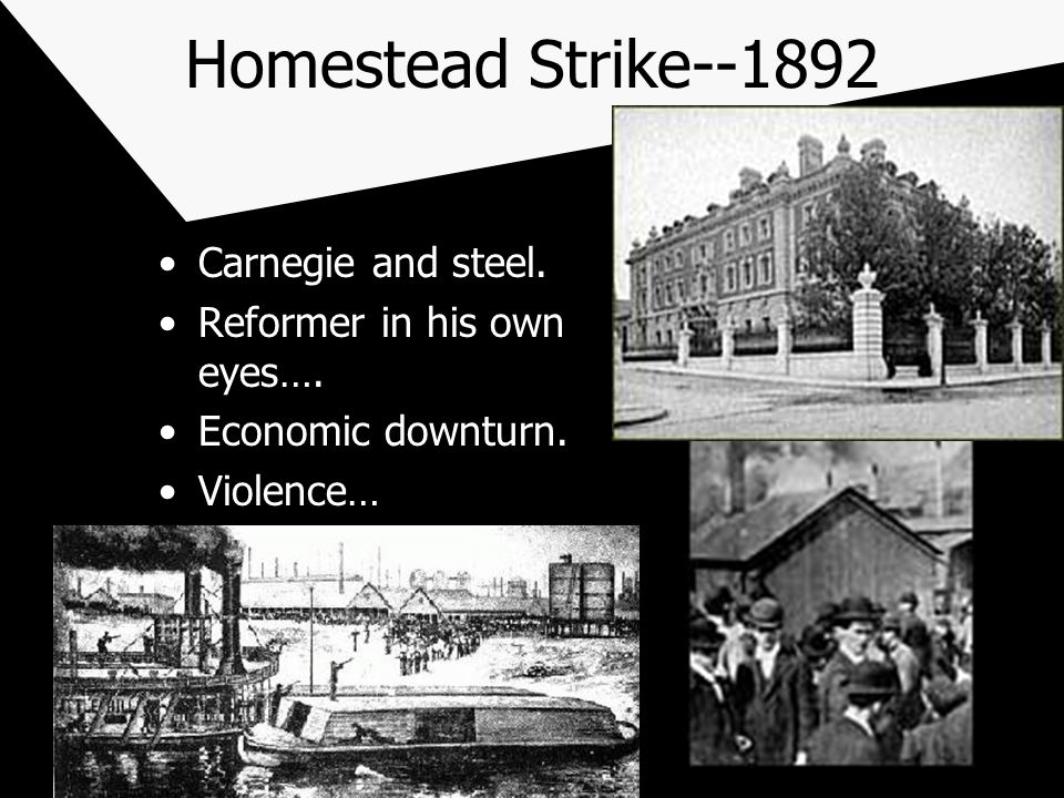 Homestead Strike--1892 Carnegie and steel. Reformer in his own eyes…. Economic downturn. Violence…