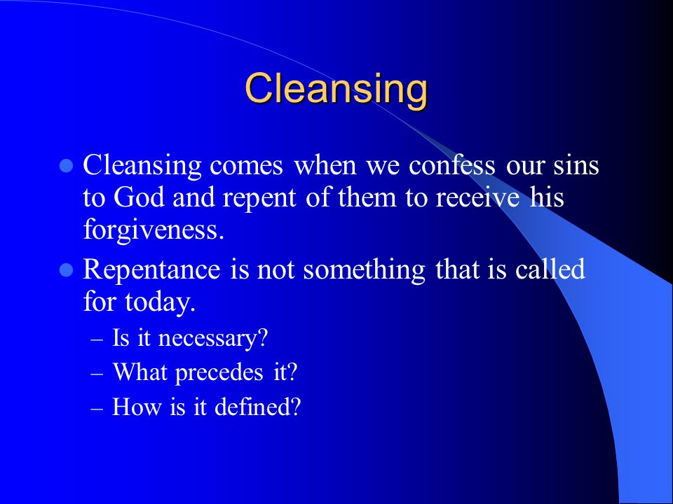 Cleansing Cleansing comes when we confess our sins to God and repent of them to receive his forgiveness.