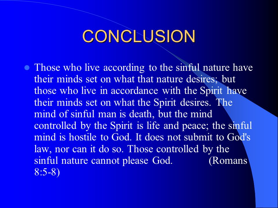 CONCLUSION Those who live according to the sinful nature have their minds set on what that nature desires; but those who live in accordance with the Spirit have their minds set on what the Spirit desires.