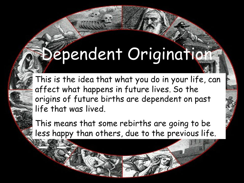 Dependent Origination This is the idea that what you do in your life, can affect what happens in future lives. So the origins of future births are dep