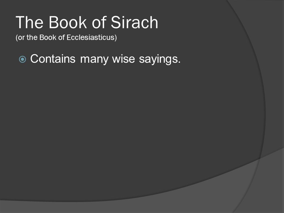 The Book of Sirach (or the Book of Ecclesiasticus)  Contains many wise sayings.