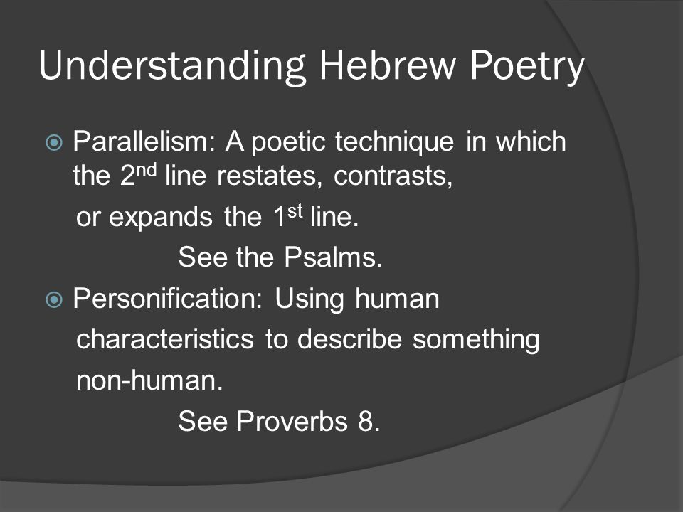 Understanding Hebrew Poetry  Parallelism: A poetic technique in which the 2 nd line restates, contrasts, or expands the 1 st line.