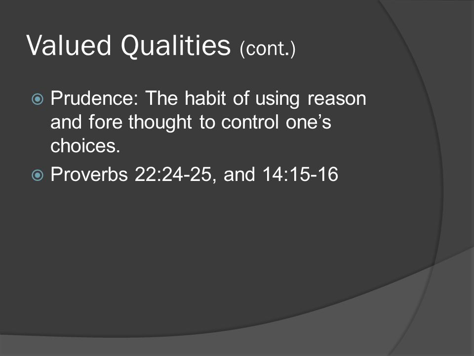 Valued Qualities (cont.)  Prudence: The habit of using reason and fore thought to control one's choices.