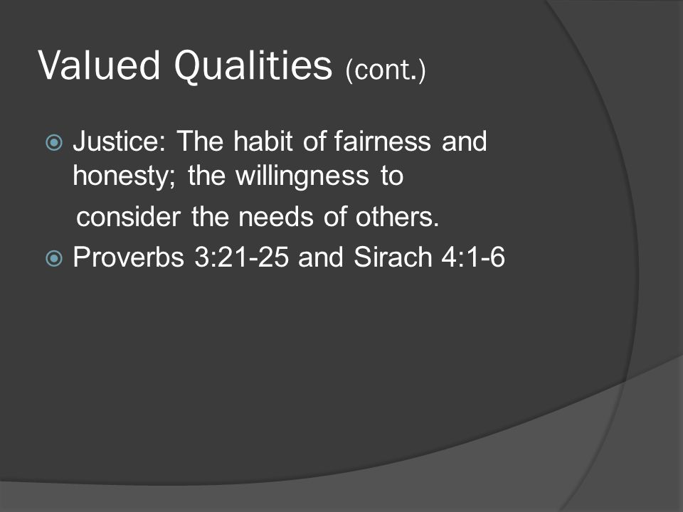 Valued Qualities (cont.)  Justice: The habit of fairness and honesty; the willingness to consider the needs of others.