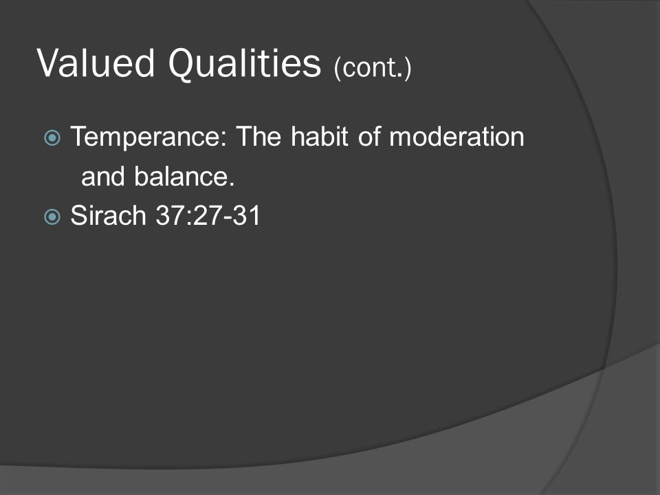 Valued Qualities (cont.)  Temperance: The habit of moderation and balance.  Sirach 37:27-31