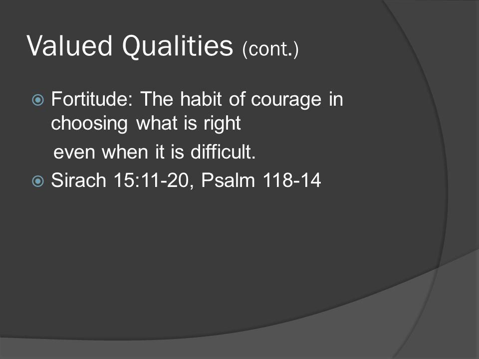 Valued Qualities (cont.)  Fortitude: The habit of courage in choosing what is right even when it is difficult.