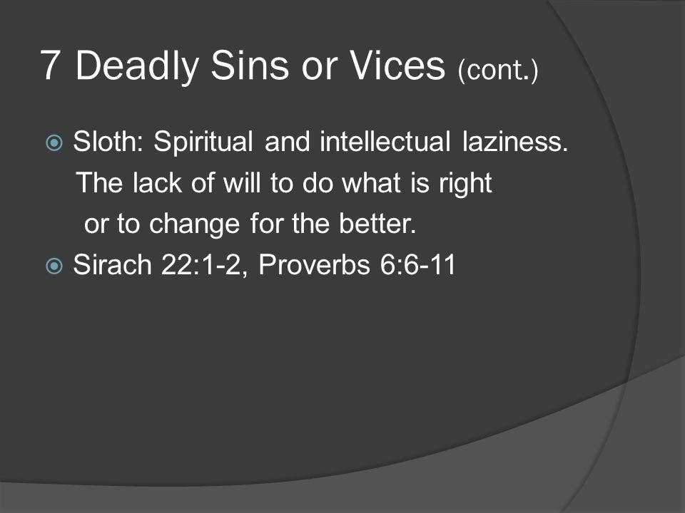 7 Deadly Sins or Vices (cont.)  Sloth: Spiritual and intellectual laziness.