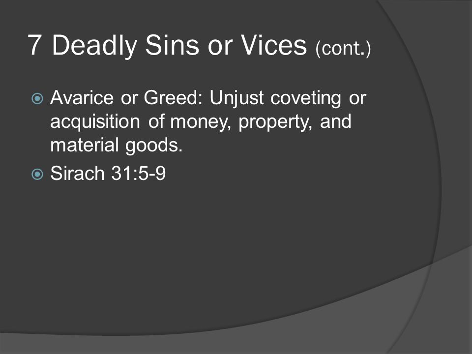 7 Deadly Sins or Vices (cont.)  Avarice or Greed: Unjust coveting or acquisition of money, property, and material goods.