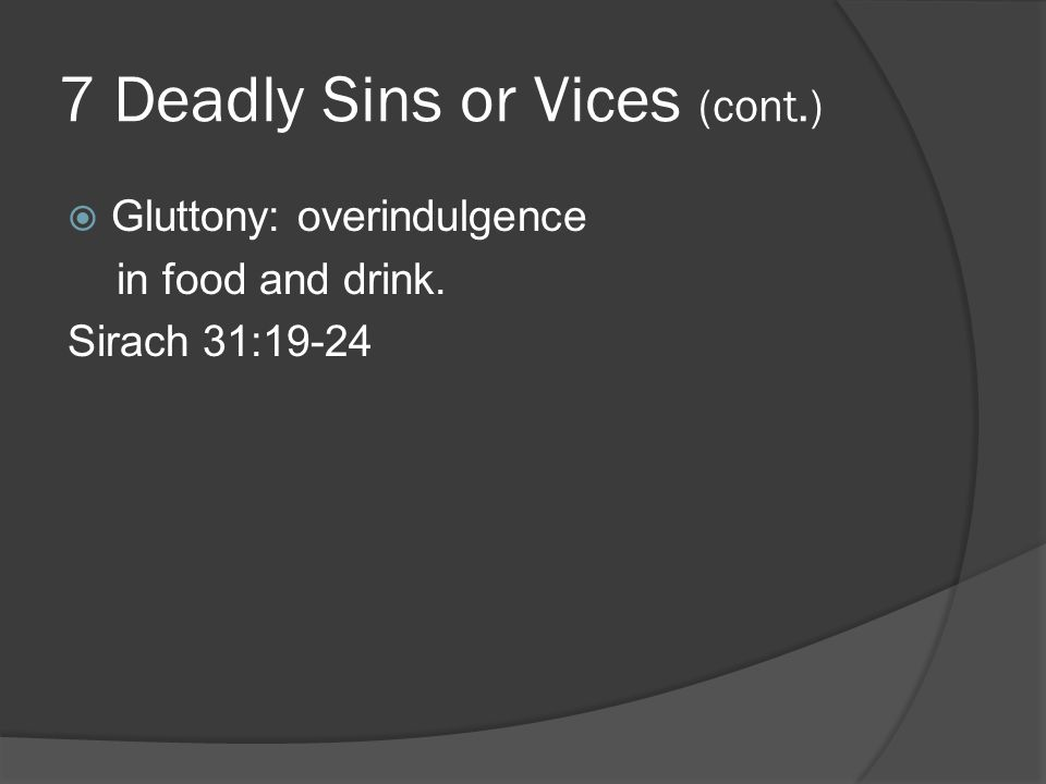 7 Deadly Sins or Vices (cont.)  Gluttony: overindulgence in food and drink. Sirach 31:19-24