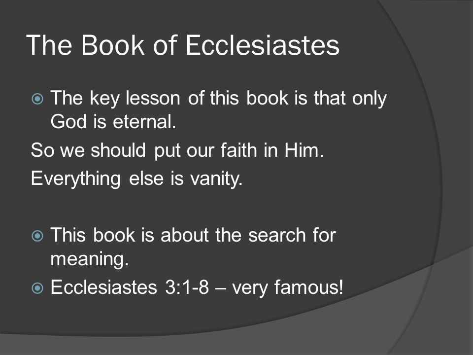 The Book of Ecclesiastes  The key lesson of this book is that only God is eternal.