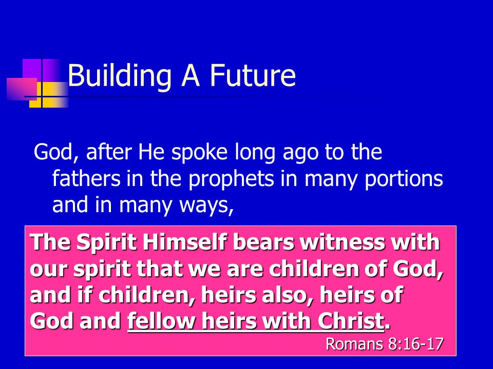 Building A Future God, after He spoke long ago to the fathers in the prophets in many portions and in many ways, in these last days has spoken to us in His Son, whom He appointed heir of all things, through whom also He made the world.