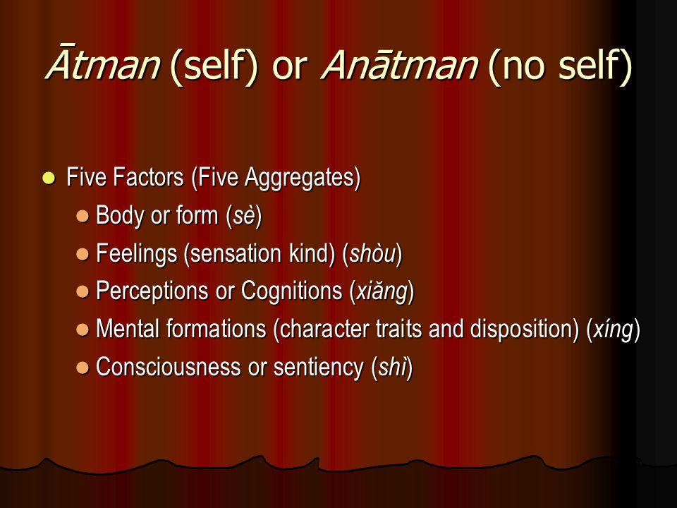 Ātman (self) or Anātman (no self) Five Factors (Five Aggregates) Five Factors (Five Aggregates) Body or form ( sè ) Body or form ( sè ) Feelings (sens