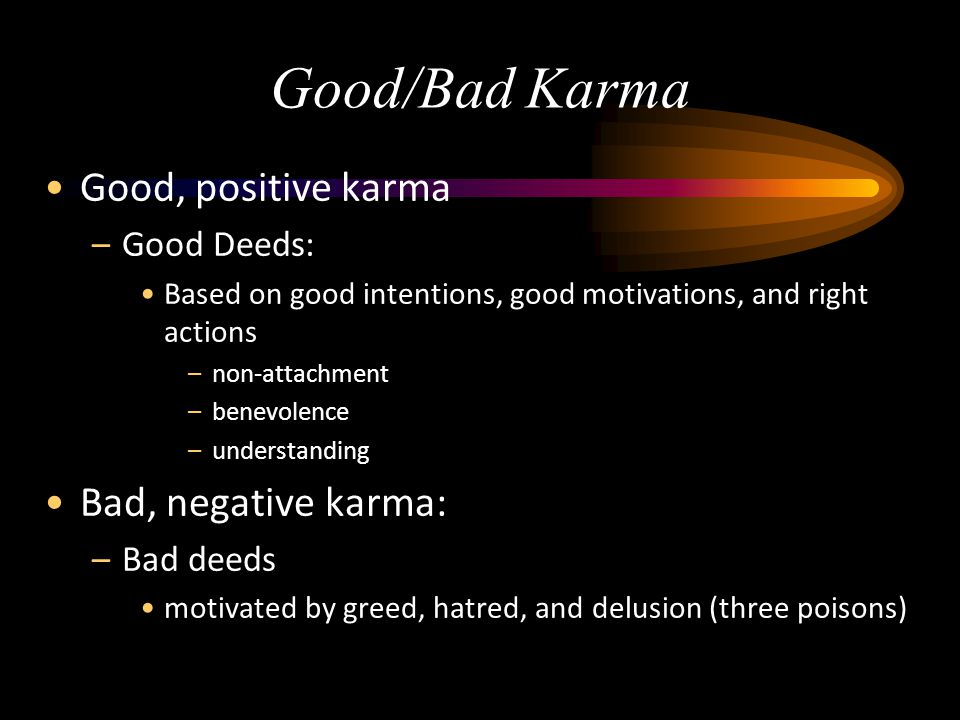 Good/Bad Karma Good, positive karma –Good Deeds: Based on good intentions, good motivations, and right actions –non-attachment –benevolence –understan