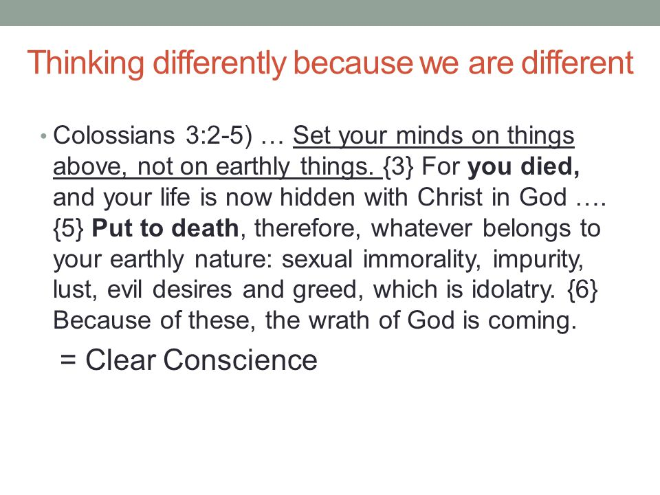 Thinking differently because we are different Colossians 3:2-5) … Set your minds on things above, not on earthly things.