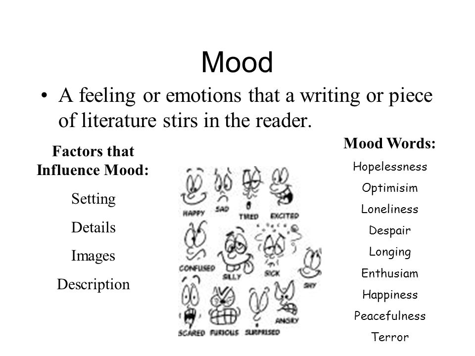 Mood A feeling or emotions that a writing or piece of literature stirs in the reader. Factors that Influence Mood: Setting Details Images Description