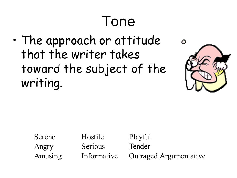 Tone The approach or attitude that the writer takes toward the subject of the writing.