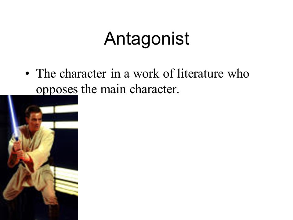 Antagonist The character in a work of literature who opposes the main character.