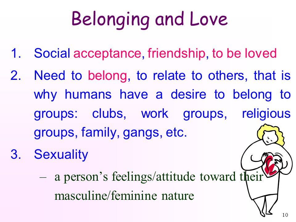 10 Belonging and Love 1.Social acceptance, friendship, to be loved 2.Need to belong, to relate to others, that is why humans have a desire to belong to groups: clubs, work groups, religious groups, family, gangs, etc.