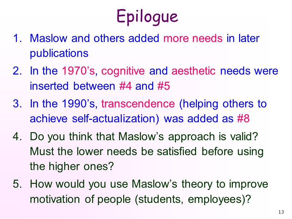 13 Epilogue 1.Maslow and others added more needs in later publications 2.In the 1970's, cognitive and aesthetic needs were inserted between #4 and #5 3.In the 1990's, transcendence (helping others to achieve self-actualization) was added as #8 4.Do you think that Maslow's approach is valid.