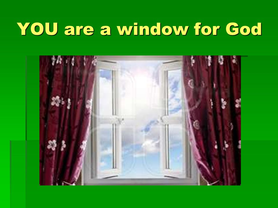 YOU are a window for God