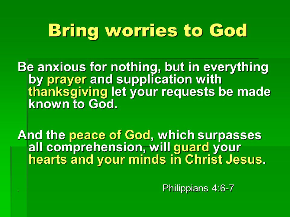 Bring worries to God Be anxious for nothing, but in everything by prayer and supplication with thanksgiving let your requests be made known to God.