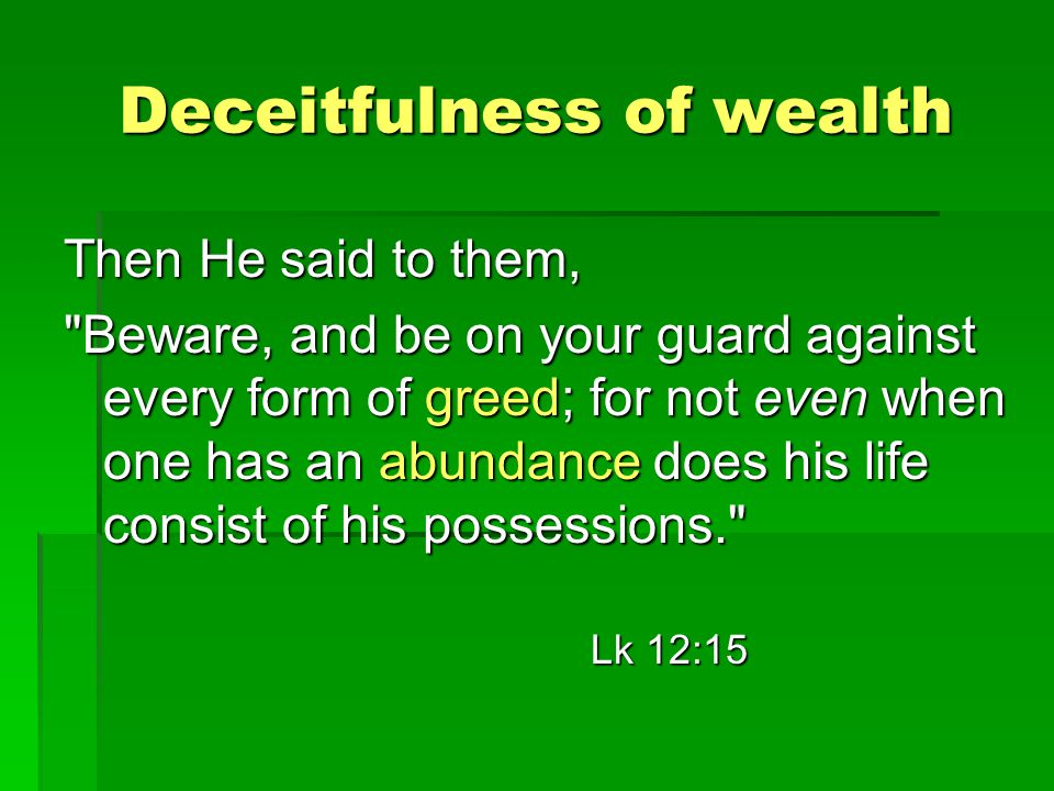 Deceitfulness of wealth Then He said to them, Beware, and be on your guard against every form of greed; for not even when one has an abundance does his life consist of his possessions. Lk 12:15
