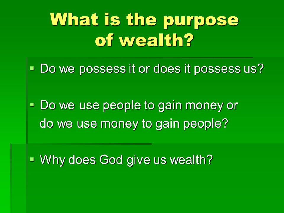 What is the purpose of wealth.  Do we possess it or does it possess us.