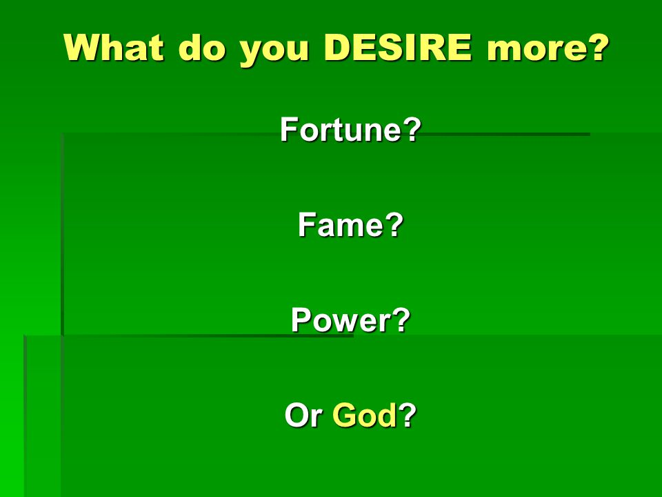 What do you DESIRE more Fortune Fame Power Or God