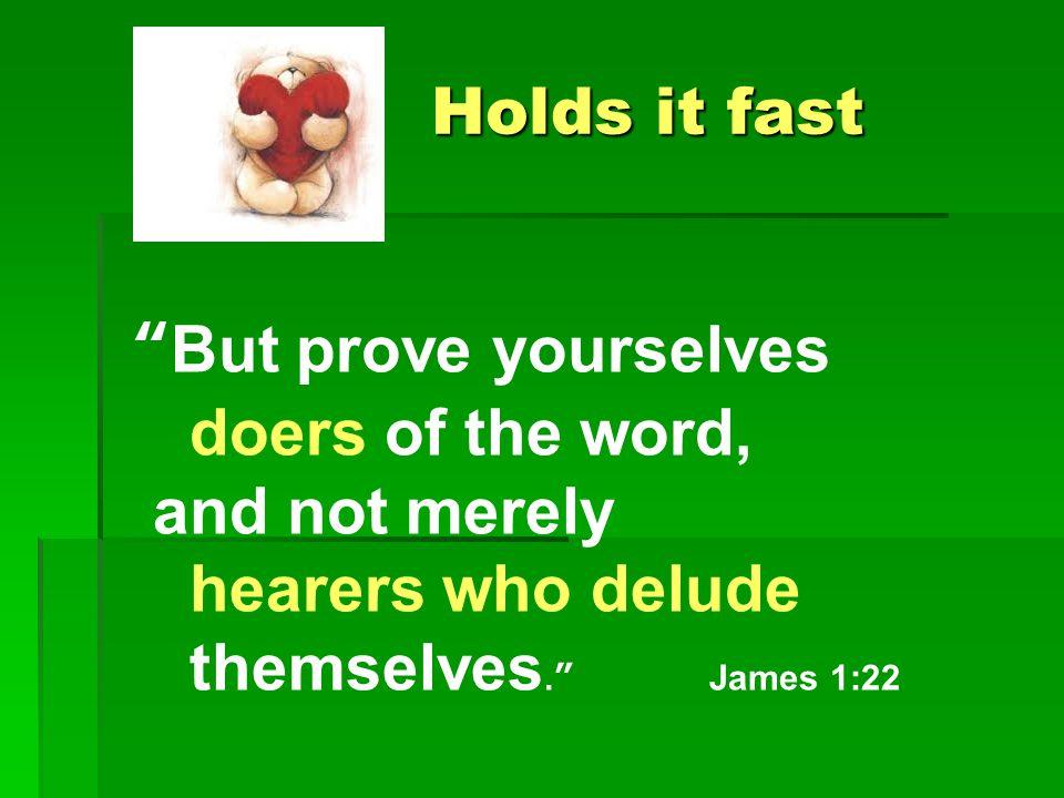 Holds it fast Holds it fast But prove yourselves doers of the word, and not merely hearers who delude themselves. James 1:22
