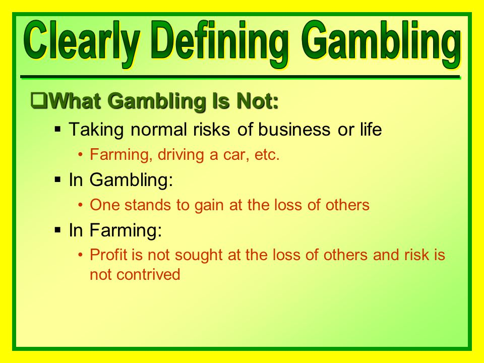  What Gambling Is Not:  Taking normal risks of business or life Farming, driving a car, etc.
