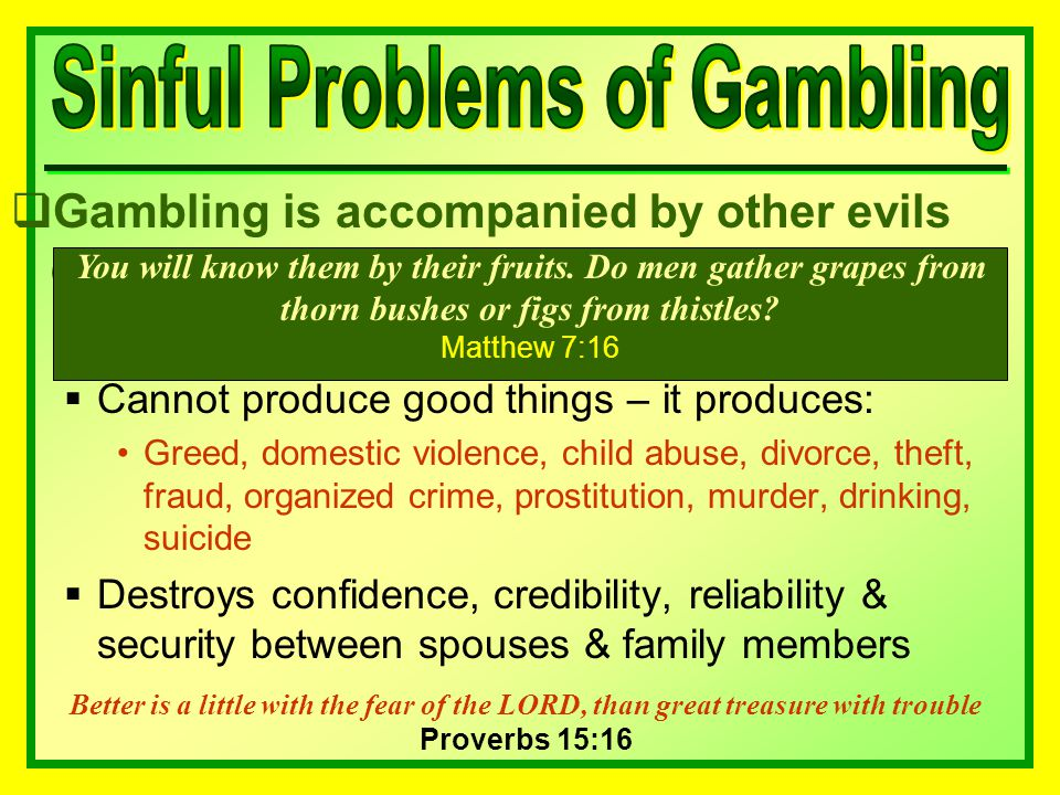  Gambling is accompanied by other evils evils  Cannot produce good things – it produces: Greed, domestic violence, child abuse, divorce, theft, fraud, organized crime, prostitution, murder, drinking, suicide  Destroys confidence, credibility, reliability & security between spouses & family members You will know them by their fruits.