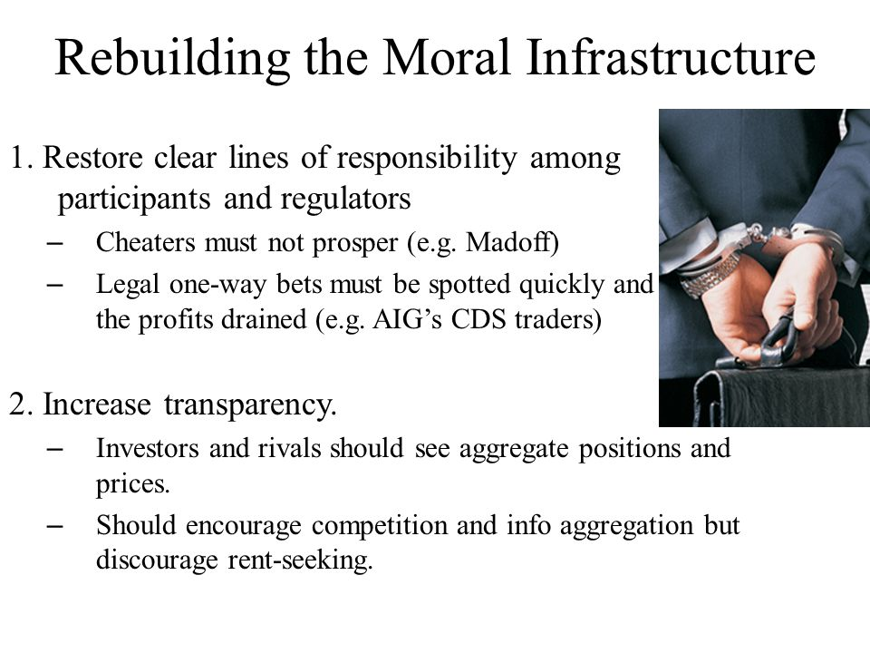 Reforming Financial Markets After the 2008-09 meltdown, our natural moral instinct is to: – find the bad guys, punish them severely, and – clamp down