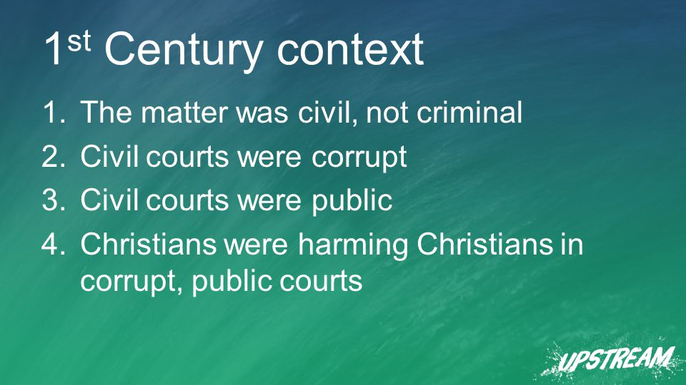 1 st Century context 1.The matter was civil, not criminal 2.Civil courts were corrupt 3.Civil courts were public 4.Christians were harming Christians in corrupt, public courts