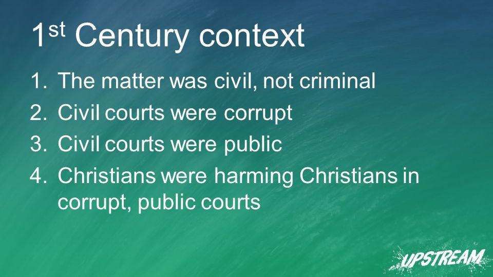 1 st Century context 1.The matter was civil, not criminal 2.Civil courts were corrupt 3.Civil courts were public 4.Christians were harming Christians in corrupt, public courts