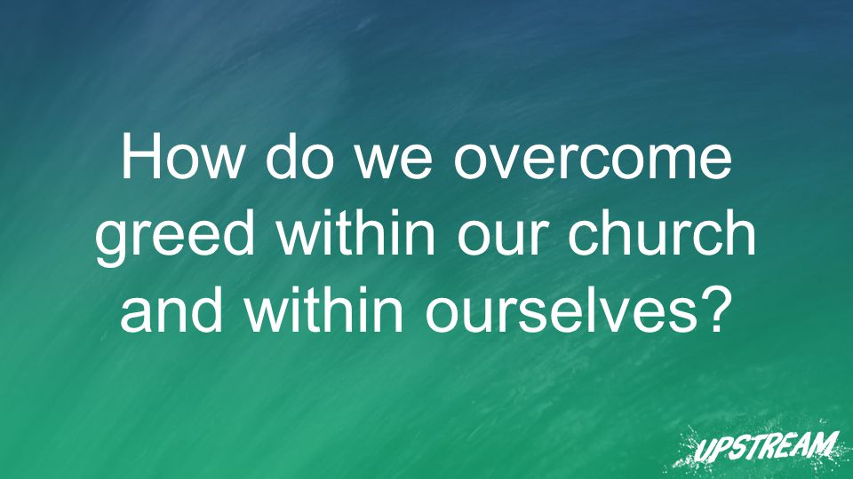 How do we overcome greed within our church and within ourselves