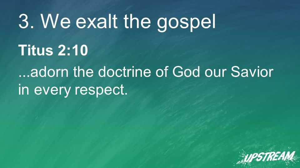 3. We exalt the gospel Titus 2:10...adorn the doctrine of God our Savior in every respect.