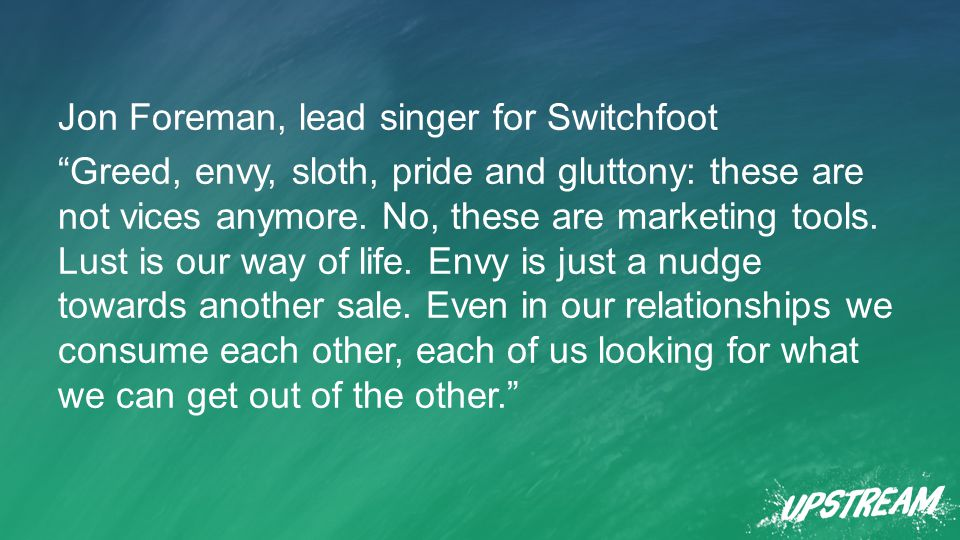 Jon Foreman, lead singer for Switchfoot Greed, envy, sloth, pride and gluttony: these are not vices anymore.