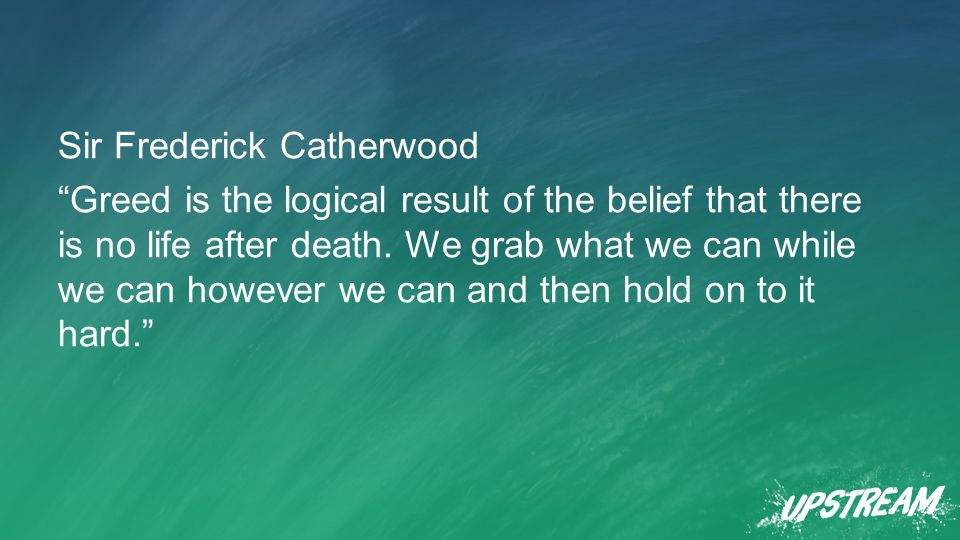 Sir Frederick Catherwood Greed is the logical result of the belief that there is no life after death.