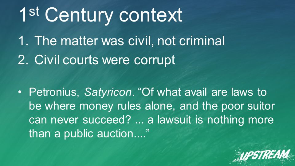 1 st Century context 1.The matter was civil, not criminal 2.Civil courts were corrupt Petronius, Satyricon.