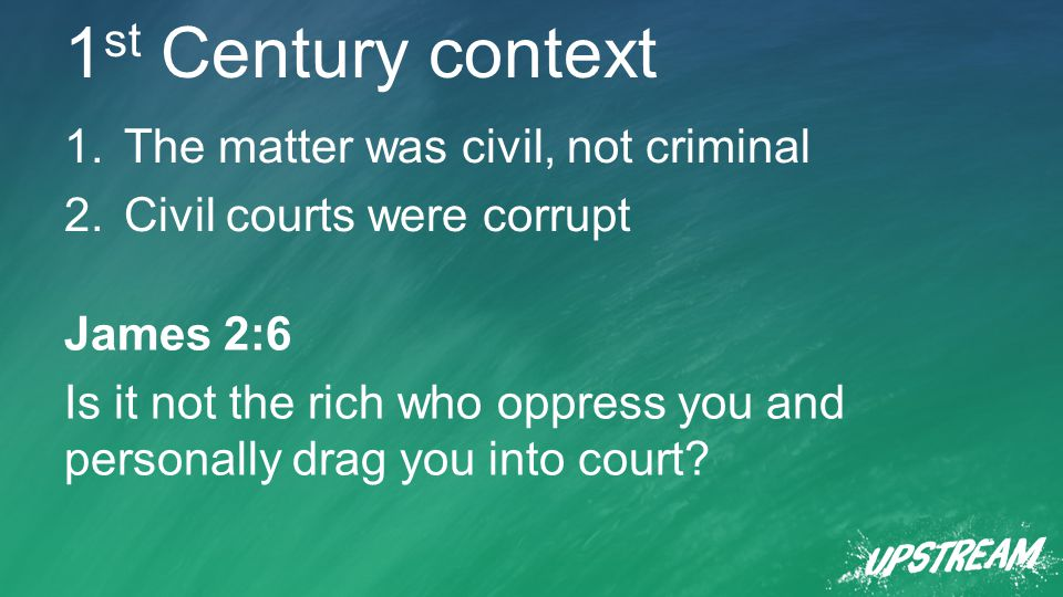 1 st Century context 1.The matter was civil, not criminal 2.Civil courts were corrupt James 2:6 Is it not the rich who oppress you and personally drag you into court