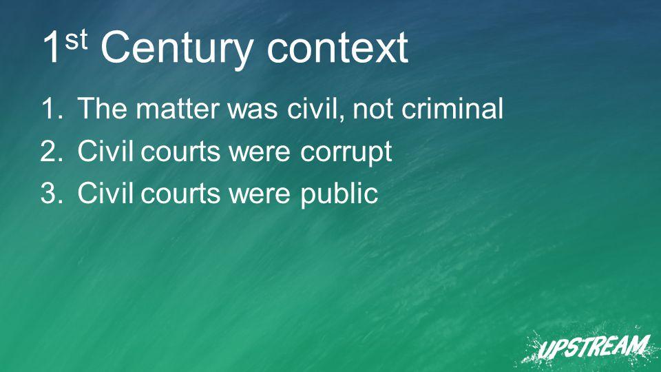 1 st Century context 1.The matter was civil, not criminal 2.Civil courts were corrupt 3.Civil courts were public