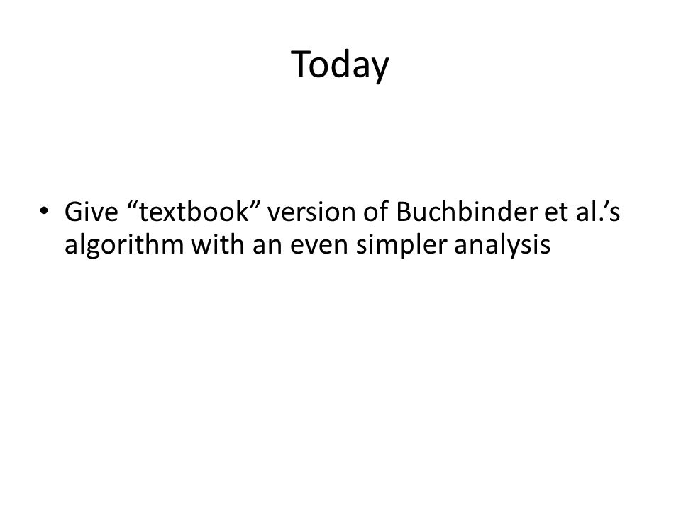 "Today Give ""textbook"" version of Buchbinder et al.'s algorithm with an even simpler analysis"