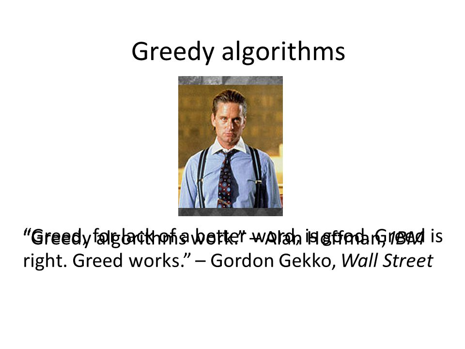 "Greedy algorithms ""Greed, for lack of a better word, is good. Greed is right. Greed works."" – Gordon Gekko, Wall Street ""Greedy algorithms work."" – Al"