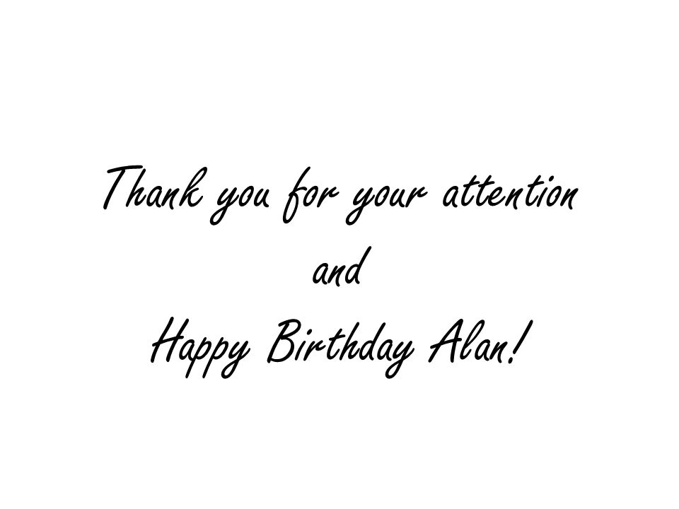 Thank you for your attention and Happy Birthday Alan!