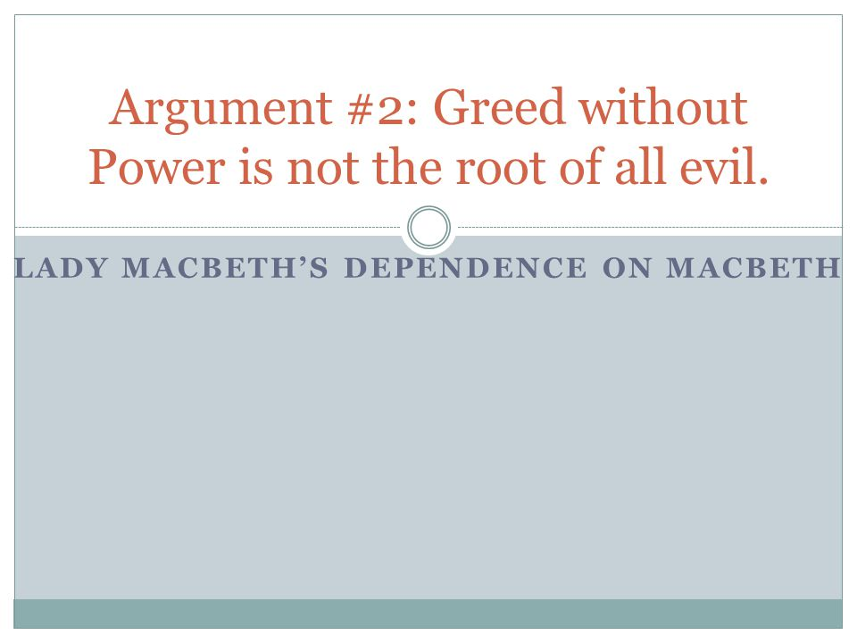 LADY MACBETH'S DEPENDENCE ON MACBETH Argument #2: Greed without Power is not the root of all evil.