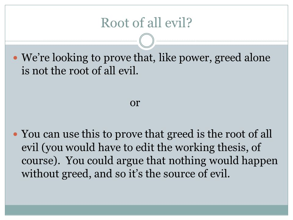 Root of all evil? We're looking to prove that, like power, greed alone is not the root of all evil. or You can use this to prove that greed is the roo