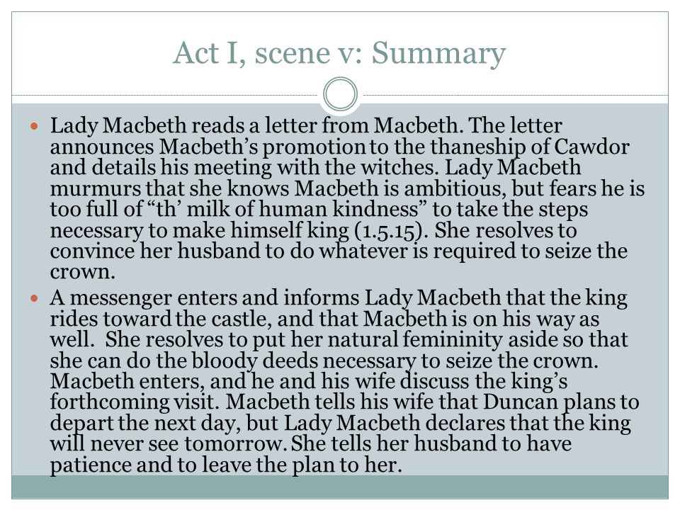 Act I, scene v: Summary Lady Macbeth reads a letter from Macbeth. The letter announces Macbeth's promotion to the thaneship of Cawdor and details his