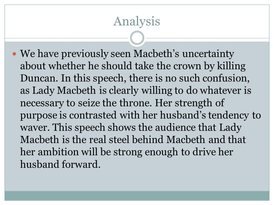 Analysis We have previously seen Macbeth's uncertainty about whether he should take the crown by killing Duncan. In this speech, there is no such conf