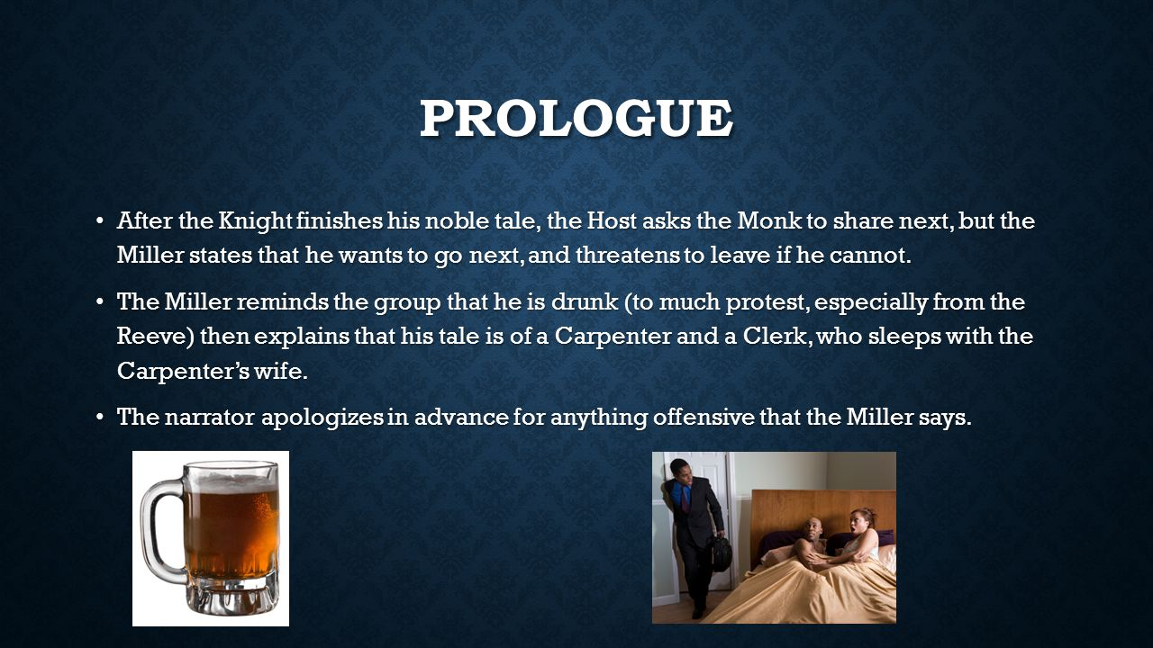 PROLOGUE After the Knight finishes his noble tale, the Host asks the Monk to share next, but the Miller states that he wants to go next, and threatens